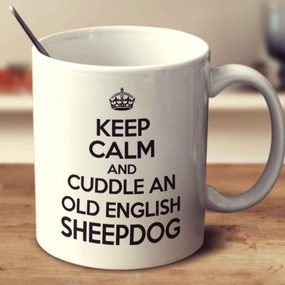 Keep Calm And Cuddle A Old English Sheepdog