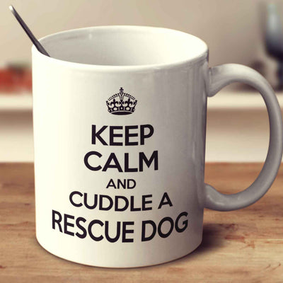 Keep Calm And Cuddle A Rescue Dog