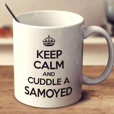 Keep Calm And Cuddle A Samoyed