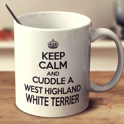 Keep Calm And Cuddle A West Highland White Terrier