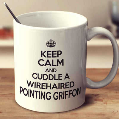 Keep Calm And Cuddle A Wirehaired Pointing Griffon