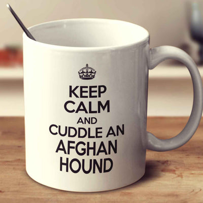 Keep Calm And Cuddle An Afghan Hound