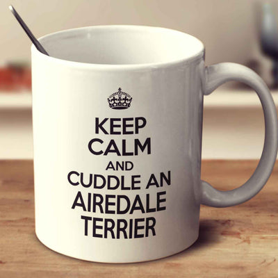 Keep Calm And Cuddle An Airedale Terrier