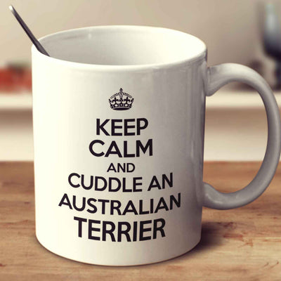 Keep Calm And Cuddle An Australian Terrier