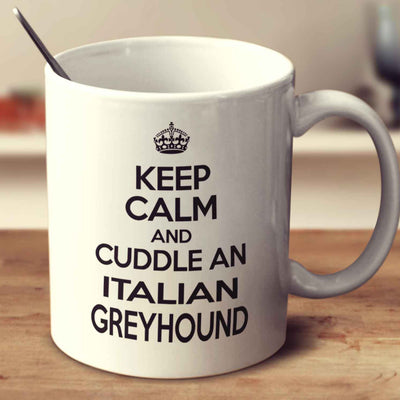 Keep Calm And Cuddle An Italian Greyhound
