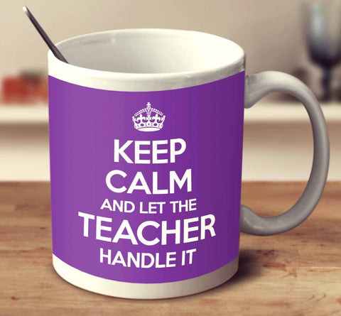 Keep Calm And Let The Teacher Handle It