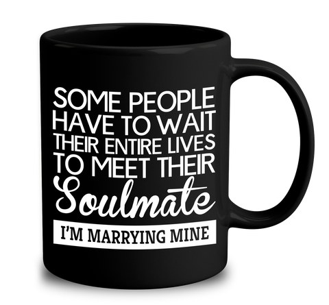 Some People Have To Wait Their Entire Lives To Meet Their Soulmate I'm Marrying Mine