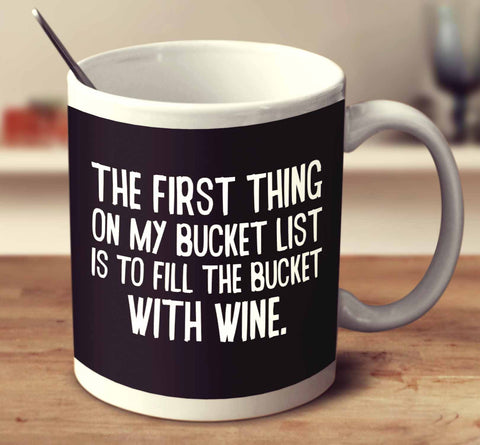 The First Thing On My Bucket List Is To Fill The Bucket With Wine