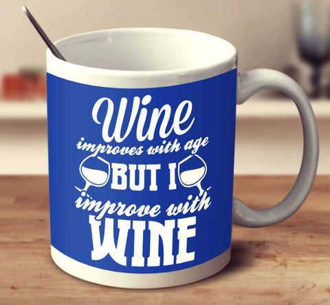 Wine Improves With Age But I Improve With Wine