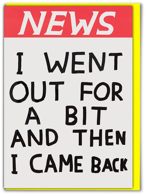 NEWS I Went Out For A Bit Card