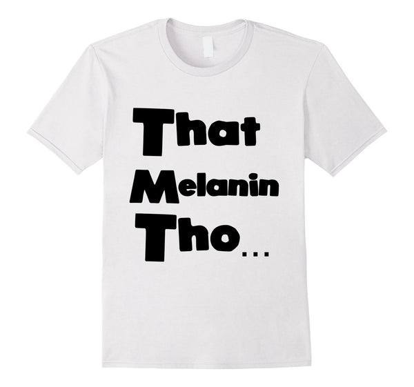 That Melanin Tho™ - Male/Female/Youth Sizes - Various Colors Available