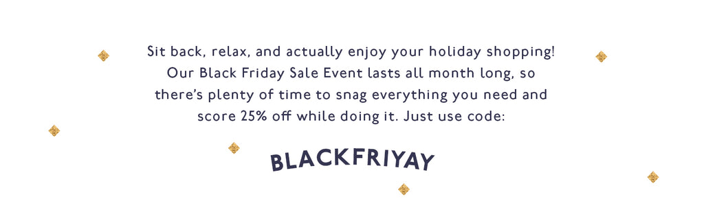 Use code BlackFriYay for 25% off all month in November!