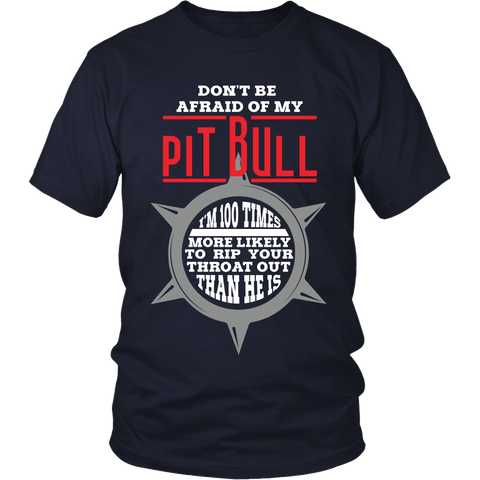 Pitbull- Don't Be Afraid Of My Pitbull - I'm a 100X More Likely To Rip Out Your Throat Than He Is - Front Design