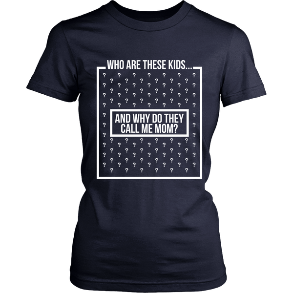 Funny Shirt - Who Are These Kids, And Why Do They Call Me Mom? - Front Design