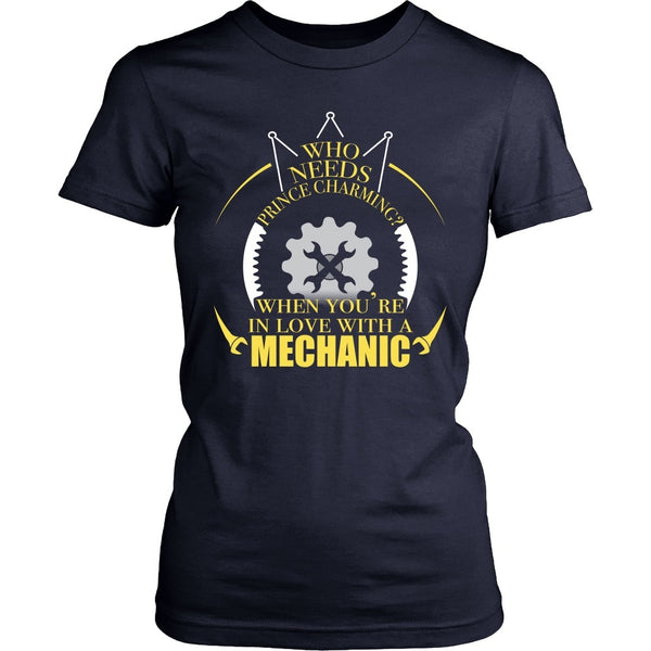 T-shirt - Mechanic- Who Needs Prince Charming When You're In Love With A Mechanic - Front Design