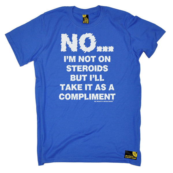 Sex Weights and Protein Shakes GYM Training Body Building -  Men's No I'm Not On Steroids ... As A Compliment T-SHIRT - SWPS Fitness Gifts