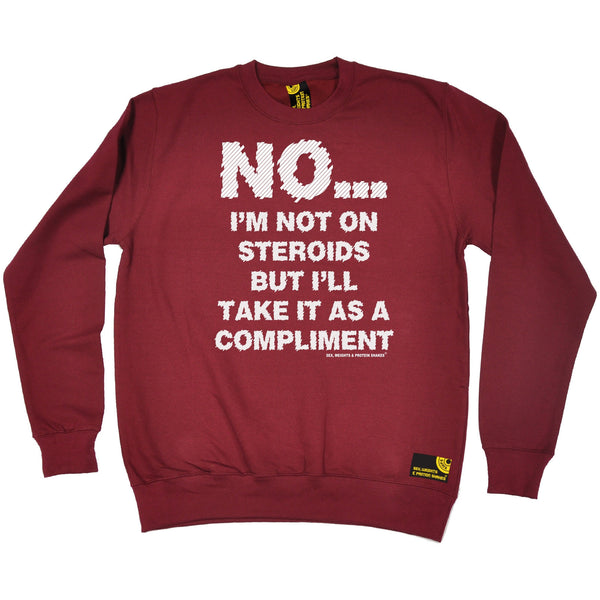 Sex Weights and Protein Shakes GYM Training Body Building -   No I'm Not On Steroids ... As A Compliment - SWEATSHIRT - SWPS Fitness Gifts