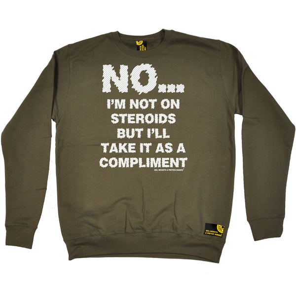 No I'm Not On Steroids ... As A Compliment Sweatshirt