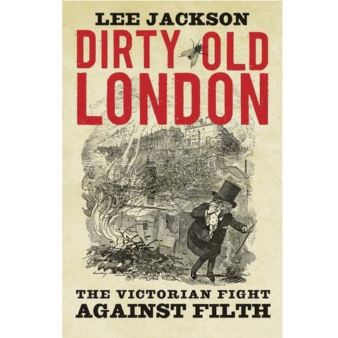 Dirty Old London: The Victorian Fight Against Filth by Lee Jackson