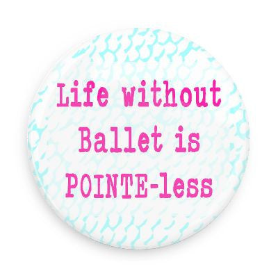 Button - Life Without Ballet Is Pointe-Less