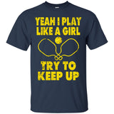 Pickleball Shirt Yeah I Play Like A Girl Try To Keep Up