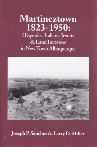 Martineztown, 1823-1950: Hispanics, Italians, Jesuits & Land Investors in New Town Albuquerque