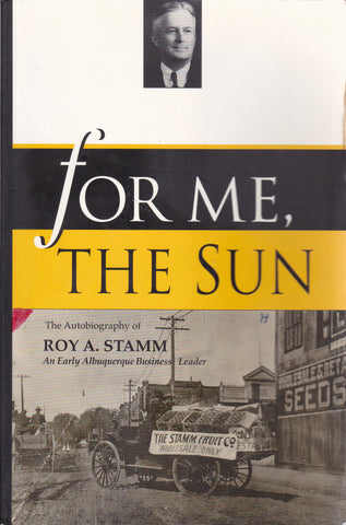 For Me, the Sun: Autobiography of Roy A. Stamm An Early Albuquerque Businessman [USED BOOK, SIGNED]