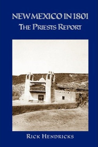 New Mexico in 1801: The Priests Report by Rick Hendricks