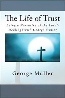 The Life of Trust - Being a Narrative of the Lord's Dealings with George Muller
