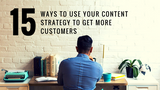 15 Ways to Use Your Content Strategy to Get More Customers