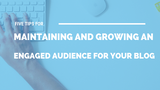 5 Tips for Maintaining and Growing an Engaged Audience for Your Blog