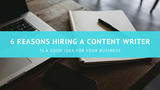 6 Reasons Hiring a Content Writer Is a Good Idea for Your Business