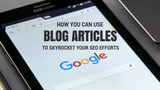 How You Can Use Blog Articles to Skyrocket your SEO Efforts