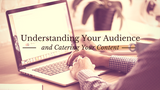 Understanding Your Audience and Catering Your Content