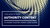 Your Guide to Using Authority Content to Rank Faster Using Less Links