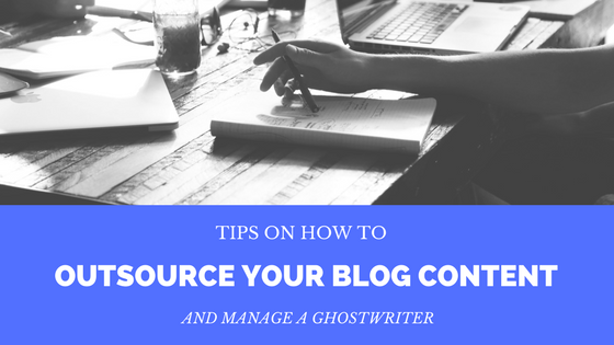 Tips on How to Outsource Your Blog Content and Manage a Ghostwriter