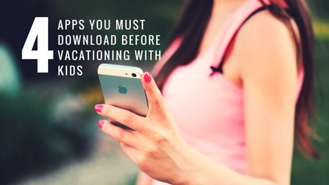 4 Apps You MUST Download Before Vacationing with Kids [550 Words]