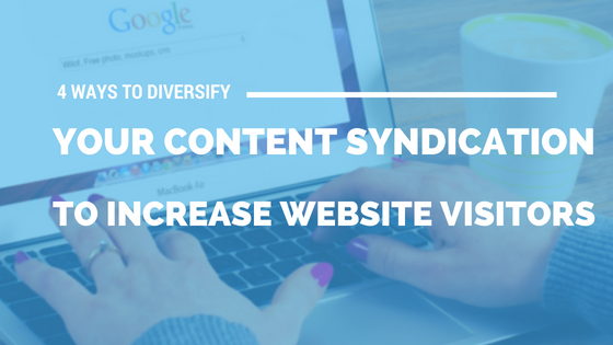 4 Ways to Diversify Your Content Syndication to Increase Website Visitors [541 Words]