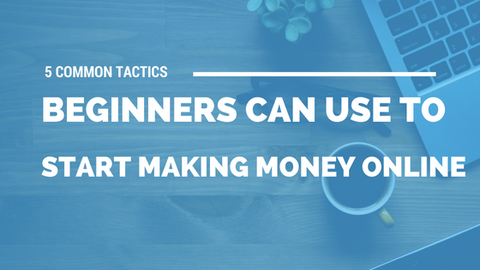 5 Common Tactics Beginners Can Use to Start Making Money Online [549 Words]