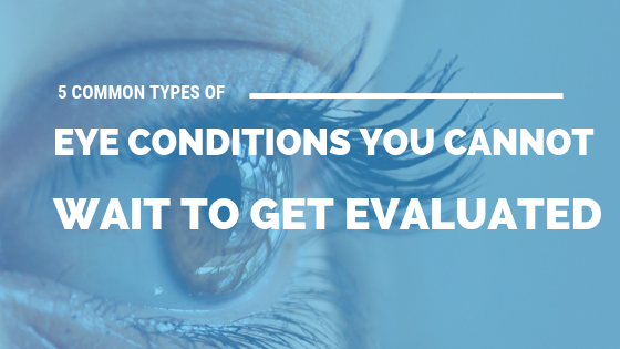 5 Common Types of Eye Conditions You Cannot Wait to Get Evaluated [533 Words] - article > 500 - Article Blizzard