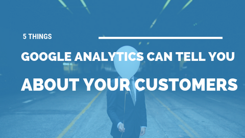 5 Things Google Analytics Can Tell You About Your Customers [531 Words]