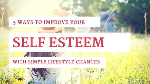 5 Ways to Improve Your Self Esteem with Simple Lifestyle Changes [624 Words]