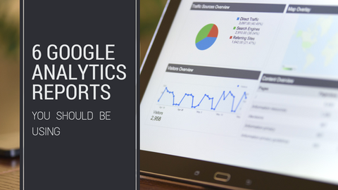 6 Google Analytics Reports You Should Be Using [634 Words]