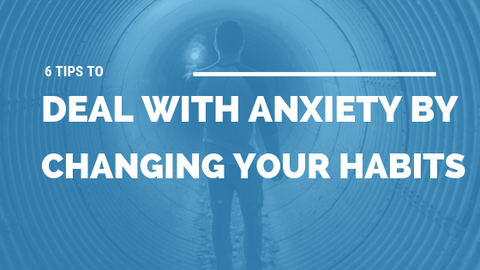 6 Tips to Deal with Anxiety by Changing Your Habits [529 Words] - article > 500 - Article Blizzard