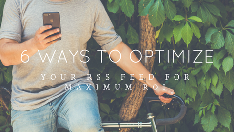 6 Ways to Optimize Your RSS Feed for Maximum ROI [646 Words]