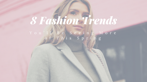 8 Fashion Trends You'll Be Seeing More of This Spring [504 Words]
