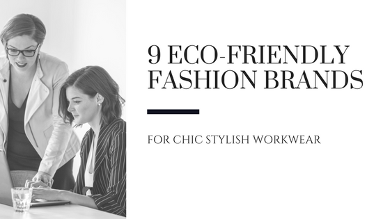 9 Eco-Friendly Fashion Brands for Chic, Stylish Workwear [622 Words]