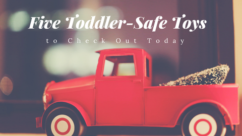 Five Toddler-Safe Toys to Check Out Today [626 Words]