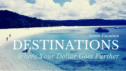 Seven Vacation Destinations Where Your Dollar Goes Further [536 Words]