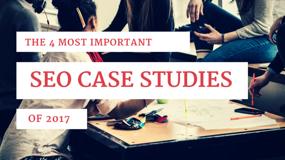 The 4 Most Important SEO Case Studies Of 2017 [518 Words]